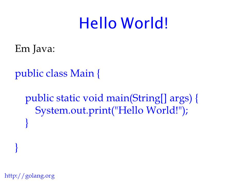 Hello World! Em Java: public class Main { public static void main(String[] args) { System.out.print( Hello World! ); }